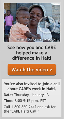 See how you and CARE helped make a difference in Haiti -- You're also invited to join a call about CARE's work in Haiti. Date: Thursday, January 13 - Time: 8:00 - 9:15 p.m. EST -- Call 1-800-860-2442 and ask for the